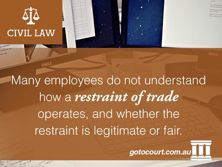 Many employees do not understand how a restraint of trade operates, and whether the restraint is legitimate or fair.