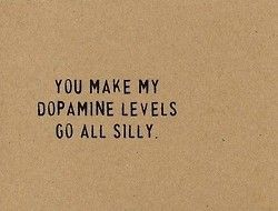 You make my dopamine levels go all silly. Love quote. 1 year