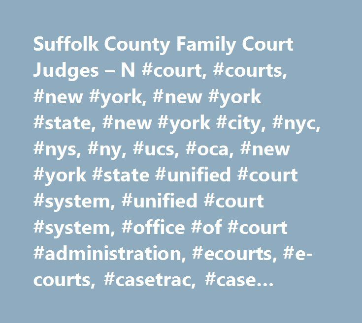 Suffolk County Family Court Judges – N #court, #courts, #new #york, #new #york #state, #new #york #city, #nyc, #nys, #ny, #ucs, #oca, #new #york #state #unified #court #system, #unified #court #system, #office #of #court #administration, #ecourts, #e-courts, #casetrac, #case #trac, #casetrak, #case #trak, #casetrack, #case #track, #future #court #appearance #system, #webcrims, #county, #civil, #family, #housing, #commercial, #supreme, #appeals, #appellate, #claims, #small #claims, #divorce…