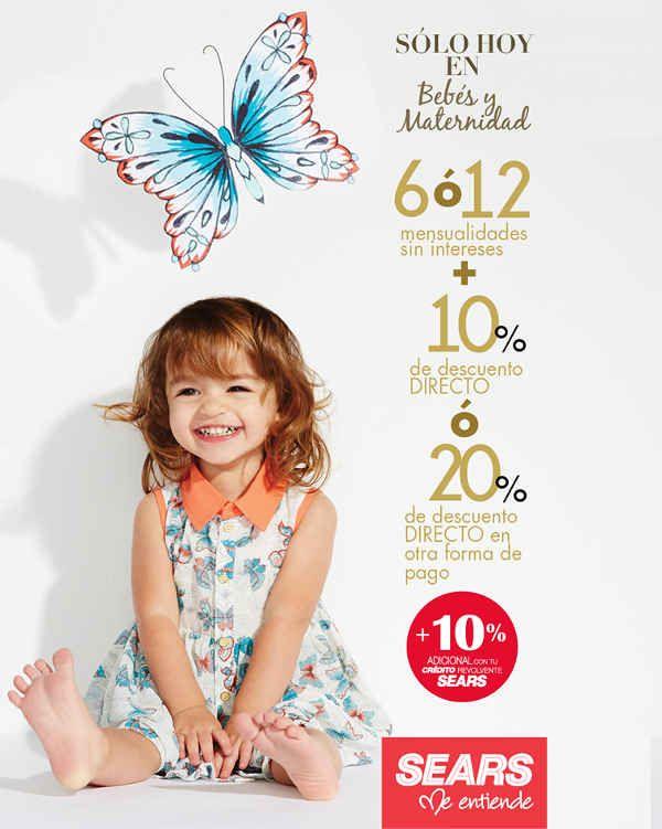 Sears  – Bebés y Maternidad ofertas octubre 23 Sears – Bebés y MaternidadEn tiendas Sears aprovecha ¡Sólo Hoy en Bebés y Maternidad! 6 ó 12 mensualidades sin intereses + 10% de descuento DIRECTO ó 20% de descuento DIRECTO en otra forma de pago + 10% adicional con tu Crédito REVOLVENTE Sears.  Esta oferta de Sears es válida solo hoy 23 de octubre de 2014. Para mayor información visita la página de Facebook de Sears Click aquí.