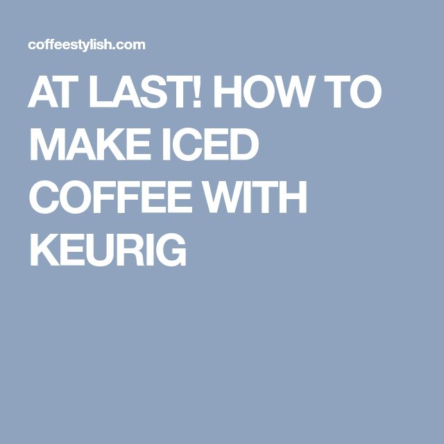 AT LAST! HOW TO MAKE ICED COFFEE WITH KEURIG