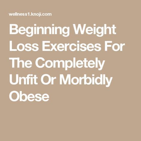 Beginning Weight Loss Exercises For The Completely Unfit Or Morbidly