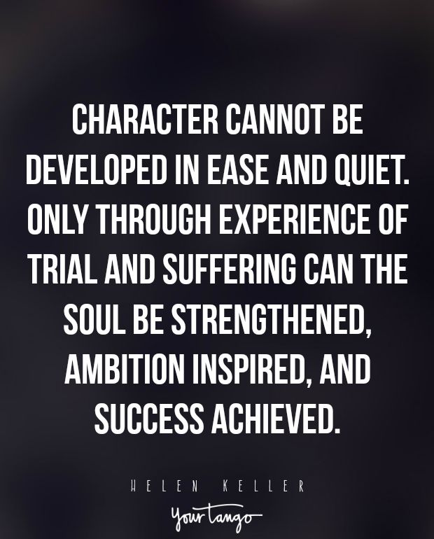"""Character cannot be developed in ease and quiet. Only through experience of trial and suffering can the soul be strengthened, ambition inspired, and success achieved."" —Helen Keller"
