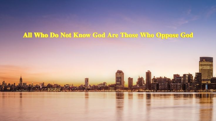 """Almighty God's Word """"All Who Do Not Know God Are Those Who Oppose God""""  ..."""