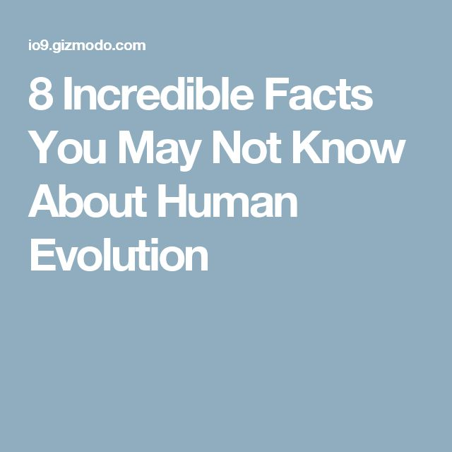 8 Incredible Facts You May Not Know About Human Evolution