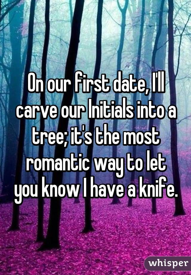 On our first date, I'll carve our Initials into a tree; it's the most romantic way to let you know I have a knife.