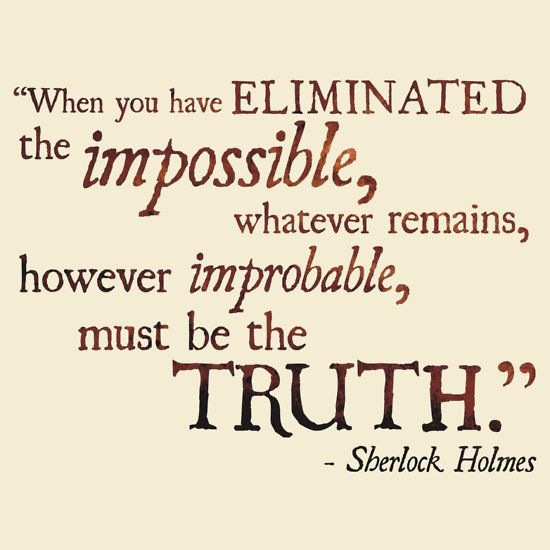"""When you have eliminated the impossible, whatever remains, however improbable, must be the truth."" -Sherlock Holmes - Eliminate the Impossible"""