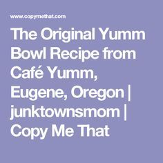 The Original Yumm Bowl Recipe from Café Yumm, Eugene, Oregon | junktownsmom | Copy Me That