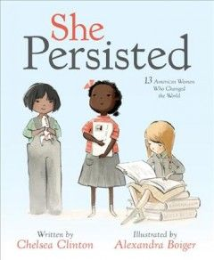She Persisted: 13 American Women Who Changed the World written by Chelsea Clinton; illustrated by Alexandra Boiger