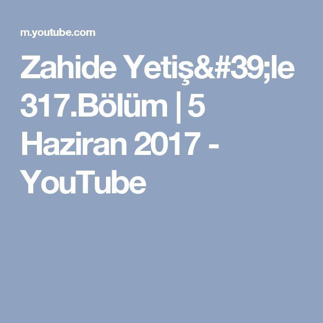 Zahide Yetiş'le 317.Bölüm   5 Haziran 2017 - YouTube