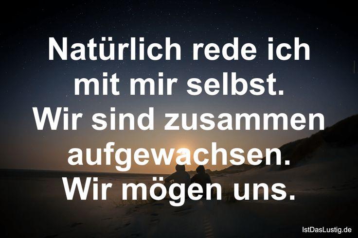 Natürlich rede ich mit mir selbst. Wir sind zusammen aufgewachsen. Wir mögen uns. ... gefunden auf https://www.istdaslustig.de/spruch/436 #lustig #sprüche #fun #spass