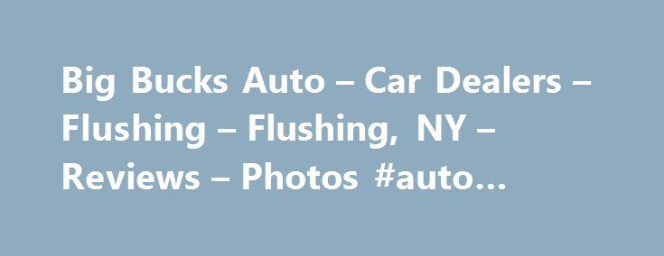 Big Bucks Auto – Car Dealers – Flushing – Flushing, NY – Reviews – Photos #auto #pricing http://netherlands.remmont.com/big-bucks-auto-car-dealers-flushing-flushing-ny-reviews-photos-auto-pricing/  #big bucks auto # Recommended Reviews I recently sold my car as I no longer needed to drive to an office every day for my job.  I have a very busy job that requires me to work a… Read More I recently sold my car as I no longer needed to drive to an office every day for my job.  I have a very busy…