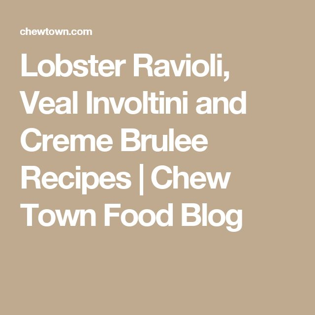 Lobster Ravioli, Veal Involtini and Creme Brulee Recipes | Chew Town Food Blog