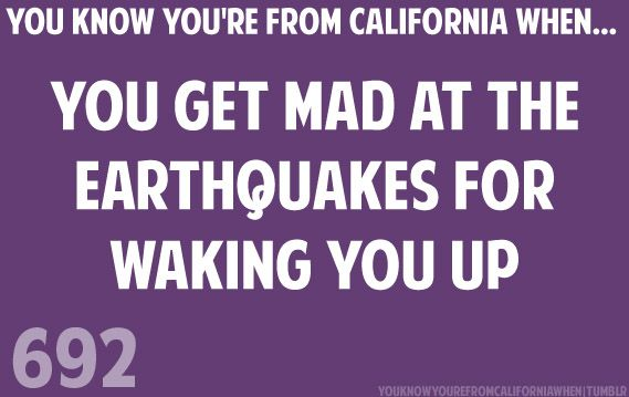 You know you're from California when... You get mad at the earthquakes for waking you up.