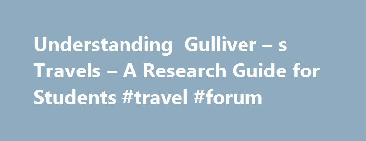 Understanding Gulliver – s Travels – A Research Guide for Students #travel #forum http://travel.remmont.com/understanding-gulliver-s-travels-a-research-guide-for-students-travel-forum/  #gullivers travel # A Research Guide for Students Understanding Gulliver's Travels This Web page has been designed to assist students to: Explore 17th and 18th century literature. Develop understanding of the rapid changes in culture during the 18th century. Deepen appreciation for the role of Satire in the…