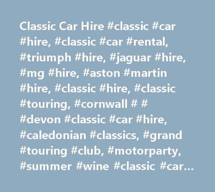 Classic Car Hire #classic #car #hire, #classic #car #rental, #triumph #hire, #jaguar #hire, #mg #hire, #aston #martin #hire, #classic #hire, #classic #touring, #cornwall # # #devon #classic #car #hire, #caledonian #classics, #grand #touring #club, #motorparty, #summer #wine #classic #car #hire, #vintage #classics, #touring #holiday, #birthday #present, #anniversary #present, #wedding #hire, #surprise #gift…