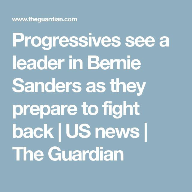 Progressives see a leader in Bernie Sanders as they prepare to fight back | US news | The Guardian