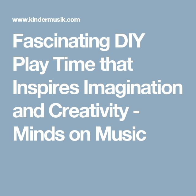 Fascinating DIY Play Time that Inspires Imagination and Creativity - Minds on Music