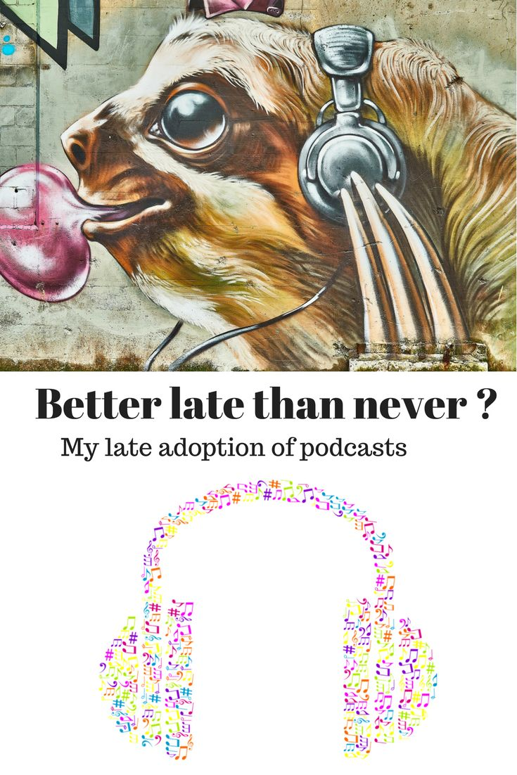 Better late than never, my late adoption of podcasts.