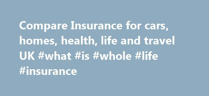 Compare Insurance for cars, homes, health, life and travel UK #what #is #whole #life #insurance http://income.remmont.com/compare-insurance-for-cars-homes-health-life-and-travel-uk-what-is-whole-life-insurance/  #income protection insurance uk # Car Insurance Home Insurance Welcome to Insurance-Supermarket.co.uk, a site dedicated to helping you get cheaper insurance quotes so that you can get on with your busy life. With just one form you can compare quotes from a multitude of reputable UK…