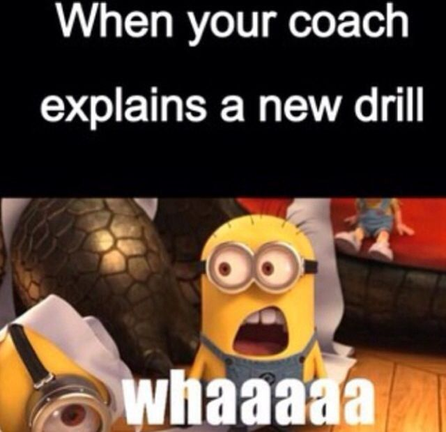 When your coach explains a new drill. Whaaaa (pretty much!!!)