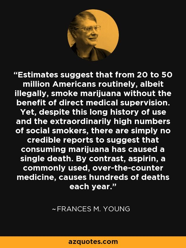 Estimates suggest that from 20 to 50 million Americans routinely, albeit illegally, smoke marijuana without the benefit of direct medical supervision. Yet, despite this long history of use and the extraordinarily high numbers of social smokers, there are simply no credible reports to suggest that consuming marijuana has caused a single death. By contrast, aspirin, a commonly used, over-the-counter medicine, causes hundreds of deaths each year.