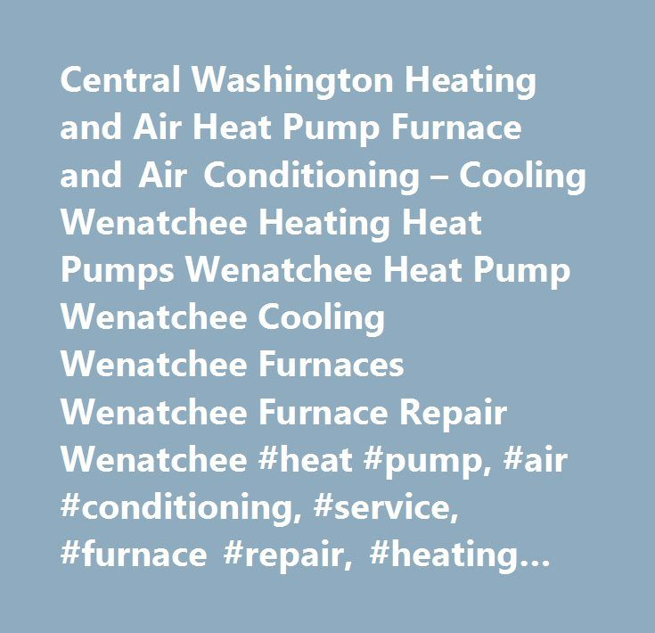 Central Washington Heating and Air Heat Pump Furnace and Air Conditioning – Cooling Wenatchee Heating Heat Pumps Wenatchee Heat Pump Wenatchee Cooling Wenatchee Furnaces Wenatchee Furnace Repair Wenatchee #heat #pump, #air #conditioning, #service, #furnace #repair, #heating #repair, #maintenance, #new #system,ventilation #…