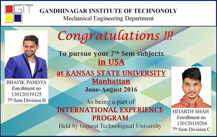 Two students of Mech. Engg. Dept. have gone to USA, Kansas State University to pursue their two subjects of mech. engg. of sem-7.  Mech. Engg. Dept., Gandhinagar Institute of Technology wishes them All The Best and Good Luck...