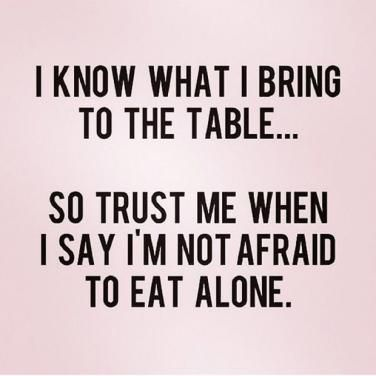 <strong>You'd rather eat alone than have him be disrespect what you do.</strong>