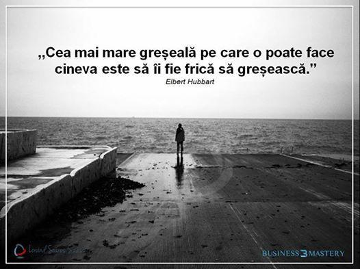 """""""Cea mai mare greşseală pe care o poate face cineva este să îi fie frică să greşească.""""- Elbert Hubbert"""