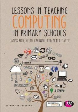 Lessons in Teaching Computing in Primary Schools by James Bird and Helen Caldwell