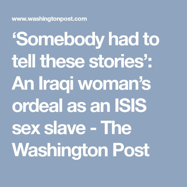 'Somebody had to tell these stories': An Iraqi woman's ordeal as an ISIS sex slave - The Washington Post