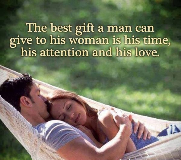 The best gift a man can give to his woman is his time, his attention and his love. -- the triple threat. :)