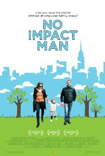 No Impact Man: The Documentary - follows the manhattan-based Beavan family as they abandon their high-consumption 5th Avenue lifestyle and try to live a year while making no net environmental impact