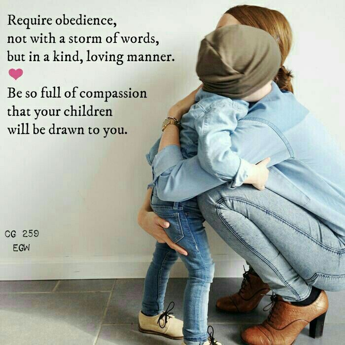Fathers and mothers, in the home you are to represent God's disposition.You are to require obedience, not with a storm of words, but in a kind, loving manner.You are to be so full of compassion that your children will be drawn to you. CG 259.2 Child Guidance, Ellen G. White