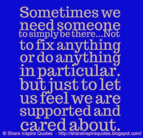 Sometimes we need someone to simply be there...Not to fix anything or do anything in particular. but just to let us feel we are supported and cared about.  #Life #lifelessons #lifeadvice #lifequotes #quotesonlife #lifequotesandsayings #sometimes #need #someone #simply #fix #particular #feel #supported #cared #shareinspirequotes #share #inspire #quotes