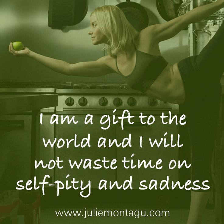 I am a gift to the world and I will not waste time on self-pity and sadness.