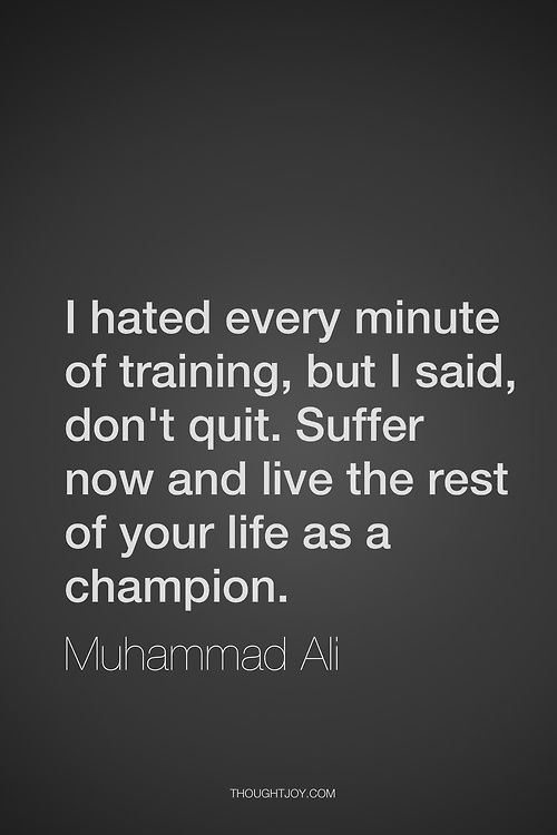 """I hated every minute of training, but I said, don't quit. Suffer now and live the rest of your life as a champion.""  ― Muhammad Ali"