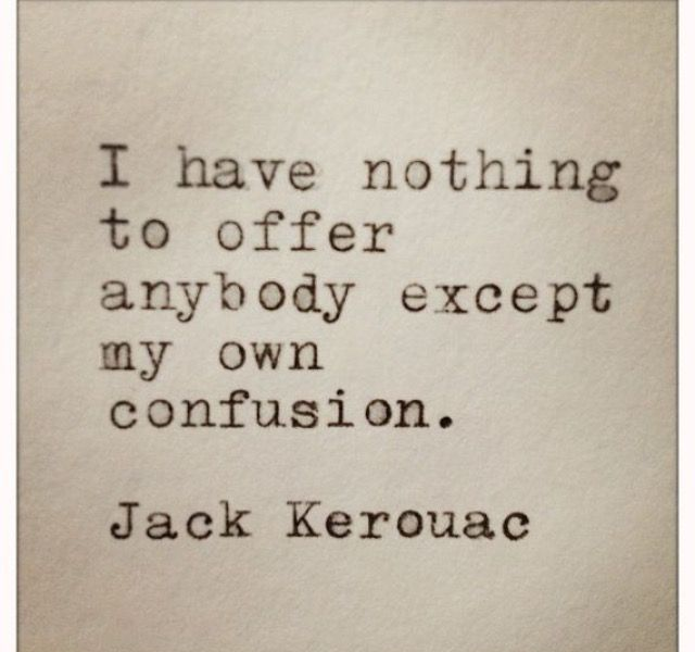 I have nothing to offer anybody except my own confusion. | Jack Kerouac.