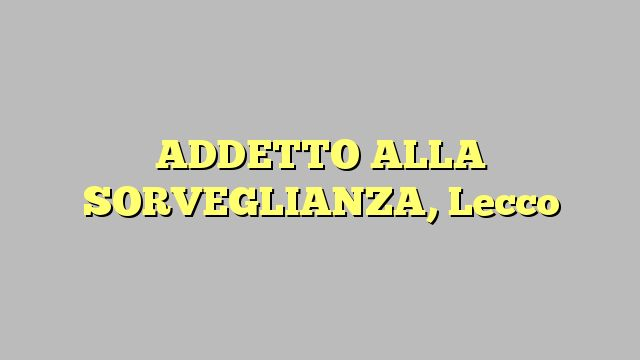 ADDETTO ALLA SORVEGLIANZA, Lecco