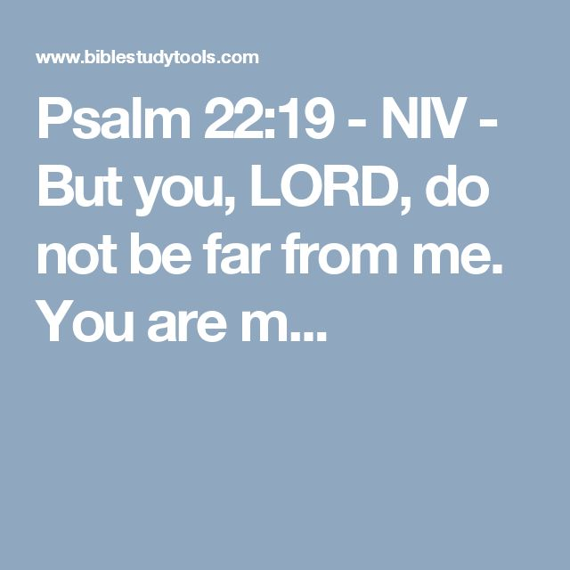Psalm 22:19 - NIV - But you, LORD, do not be far from me. You are m...