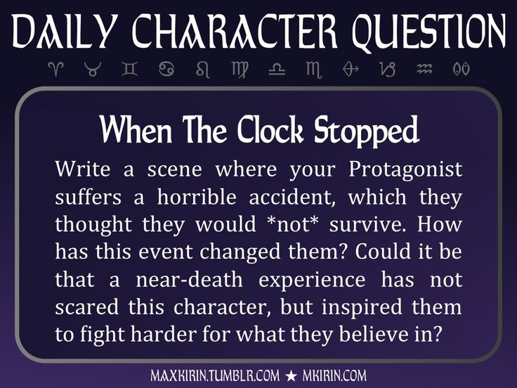★ Daily Character Question ★  When The Clock Stopped Write a scene where your Protagonist suffers a horrible accident, which they thought they would *not* survive. How has this event changed them? Could it be that a near-death experience has not scared this character, but inspired them to fight harder for what they believe in?  Any work you create based off this prompt belongs to you, no sourcing is necessary though it would be really appreciated! And don't forget to tagmaxkirin(or tweet…