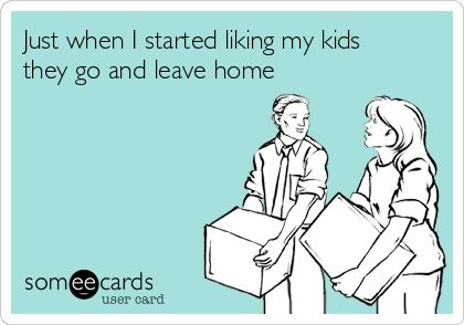 Just when I started liking my kidsthey go and leave home