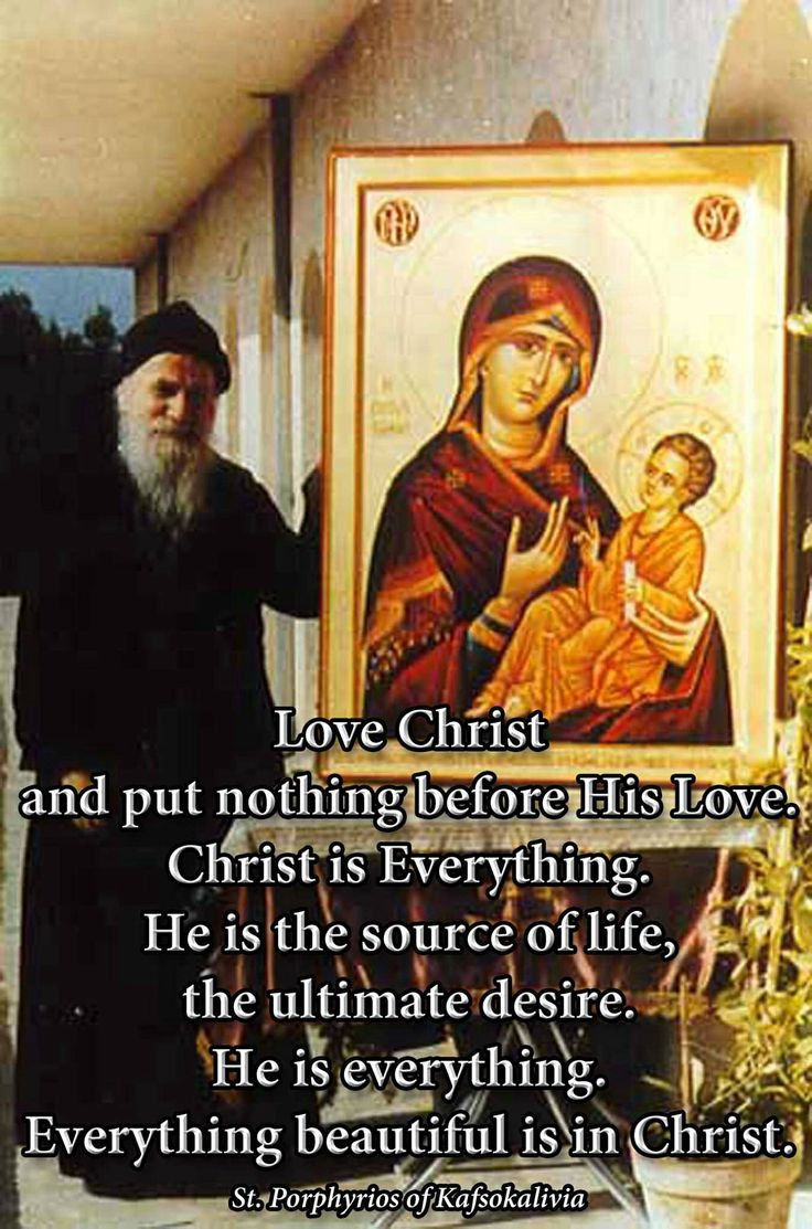 Love Christ and put nothing before His Love. Christ is Everything. He is the source of life, the ultimate desire.  St. Porphyrios of Kafsokalivia