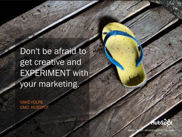 """Don't be afraid to get creative and EXPERIMENT with your marketing."" - Mike Volpe"