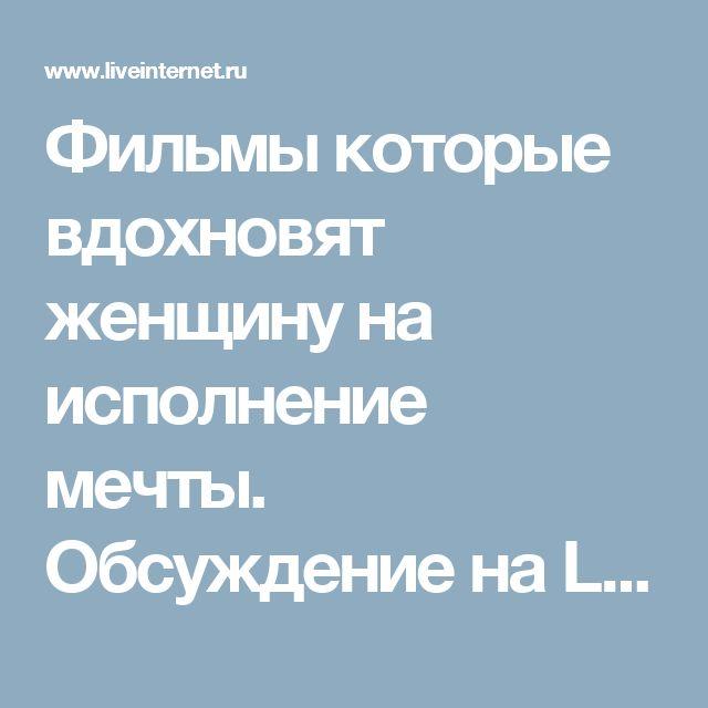 Фильмы которые вдохновят женщину на исполнение мечты. Обсуждение на LiveInternet - Российский Сервис Онлайн-Дневников