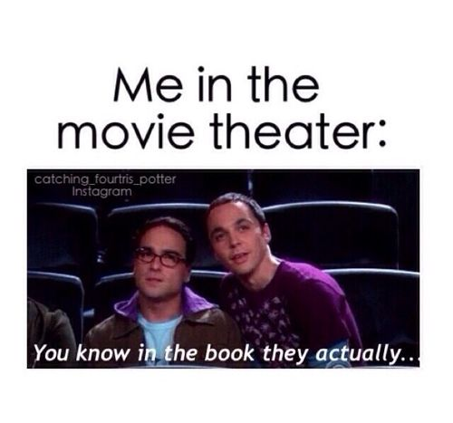 I don't think or say this at all. Usually I dont read the books before the movies. I usually read the books AFTER the movie comes out.: