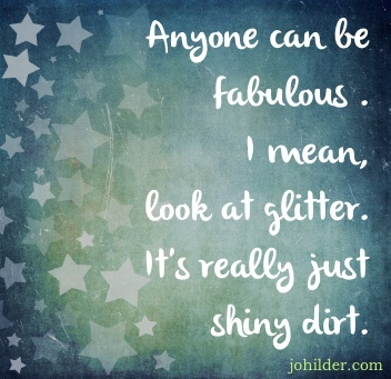 Anyone Can be Fabulous, I Mean, Look at Glitter. It's Really Just Shiny Dirt.