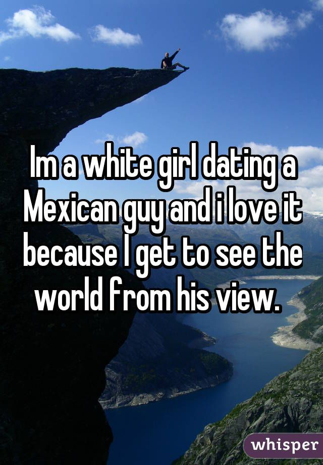 White girl dating mexican guy