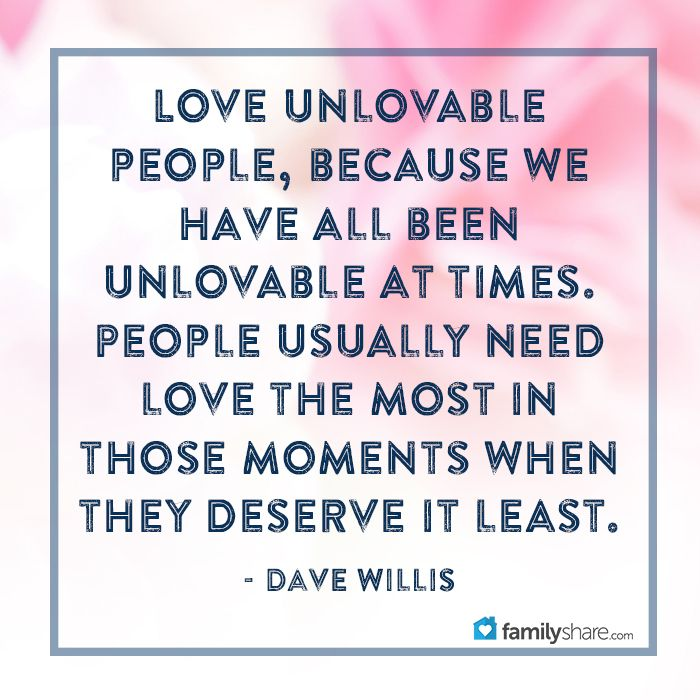Love unlovable people, because we have all been unlovable at times. People usually need love the most in those moments when they deserve it least. - Dave Willis